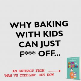 WHY BAKING WITH KIDS CAN JUST F*** OFF.